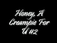 Honey, a creampie for u #2